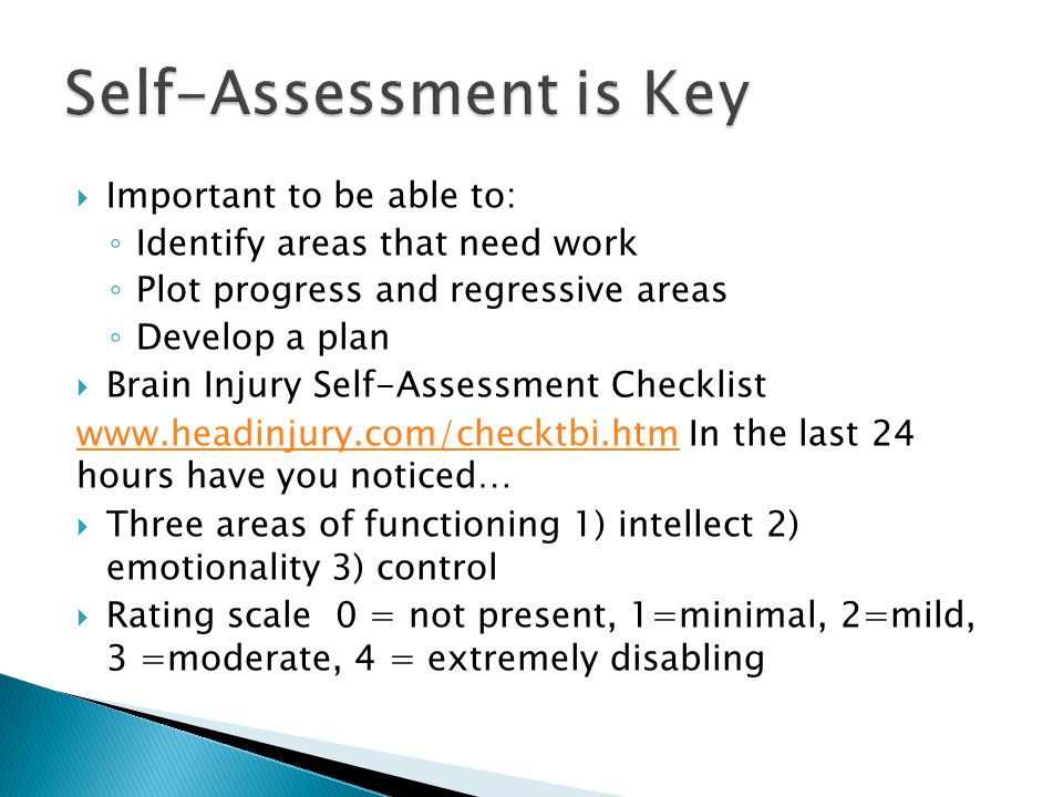  Important to be able to: ◦ Identify areas that need work ◦ Plot progress and regressive areas ◦ Develop a plan  Brain Injury Self-Assessment Checkl