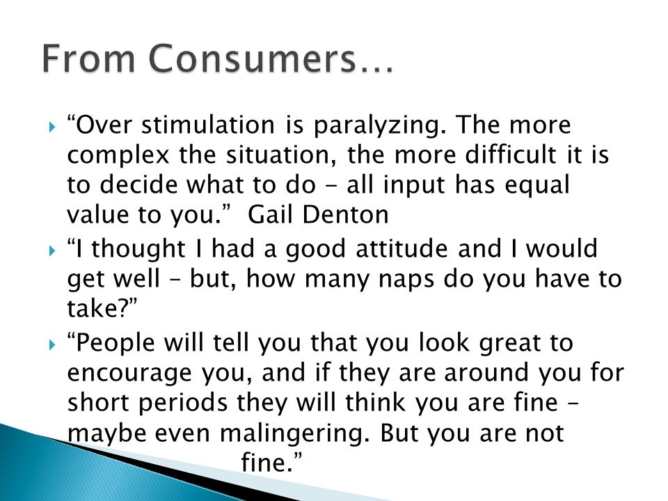 " ""Over stimulation is paralyzing. The more complex the situation, the more difficult it is to decide what to do - all input has equal value to you."""