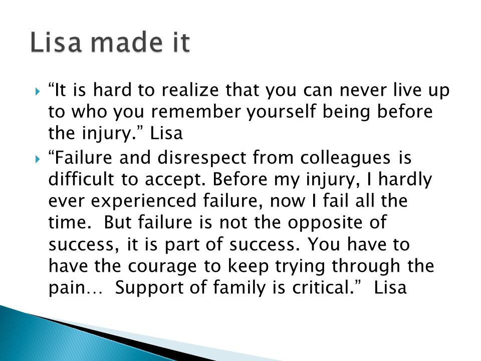 " ""It is hard to realize that you can never live up to who you remember yourself being before the injury."" Lisa  ""Failure and disrespect from colleag"