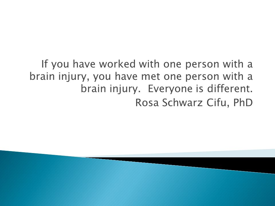 If you have worked with one person with a brain injury, you have met one person with a brain injury. Everyone is different. Rosa Schwarz Cifu, PhD