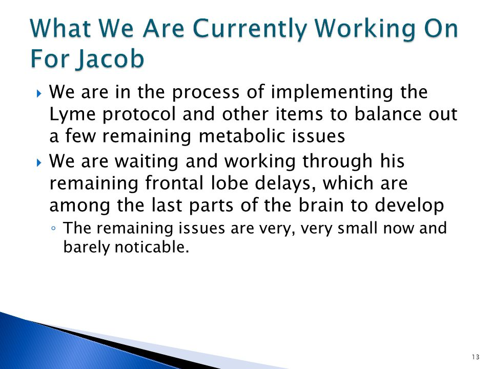  We are in the process of implementing the Lyme protocol and other items to balance out a few remaining metabolic issues  We are waiting and working through his remaining frontal lobe delays, which are among the last parts of the brain to develop ◦ The remaining issues are very, very small now and barely noticable.