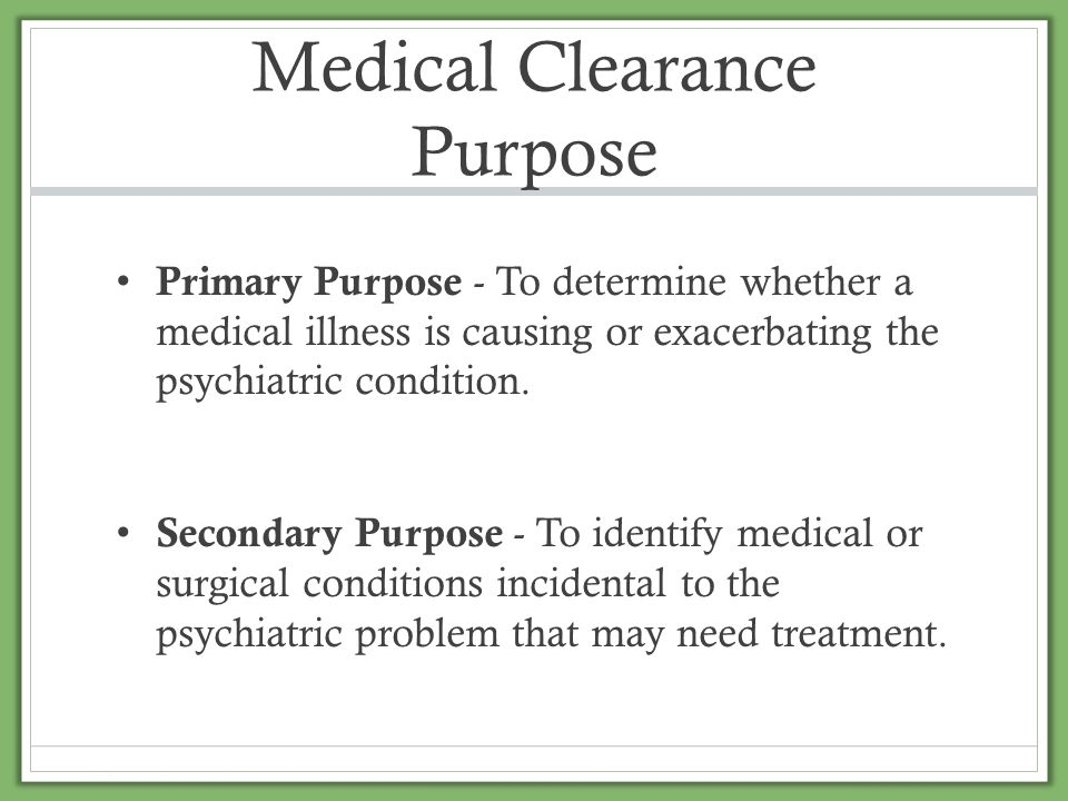 Medical Clearance Purpose Primary Purpose - To determine whether a medical illness is causing or exacerbating the psychiatric condition. Secondary Pur
