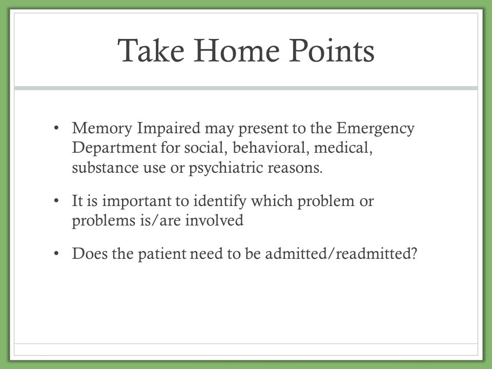 Take Home Points Memory Impaired may present to the Emergency Department for social, behavioral, medical, substance use or psychiatric reasons. It is