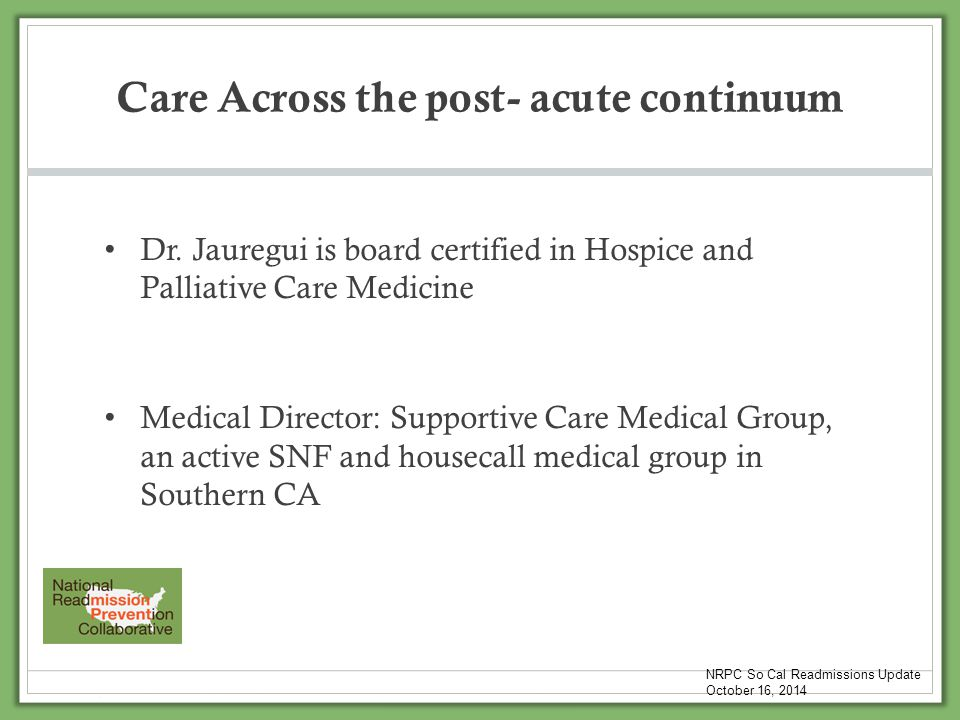 Care Across the post- acute continuum Dr. Jauregui is board certified in Hospice and Palliative Care Medicine Medical Director: Supportive Care Medica