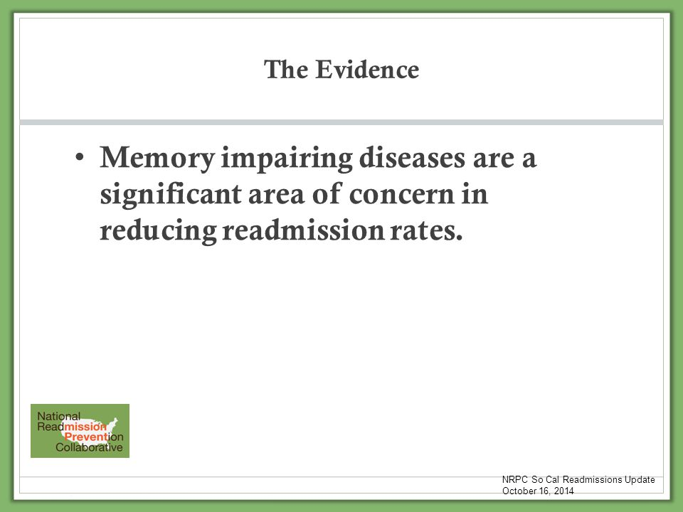The Evidence Memory impairing diseases are a significant area of concern in reducing readmission rates. NRPC So Cal Readmissions Update October 16, 20
