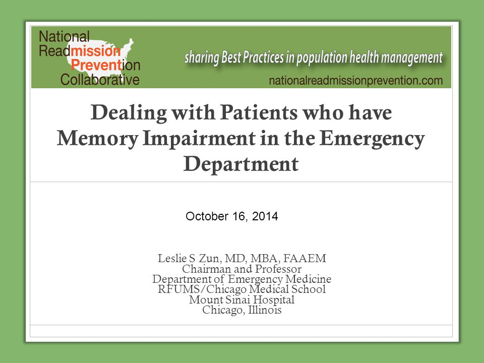 Dealing with Patients who have Memory Impairment in the Emergency Department Leslie S Zun, MD, MBA, FAAEM Chairman and Professor Department of Emergen