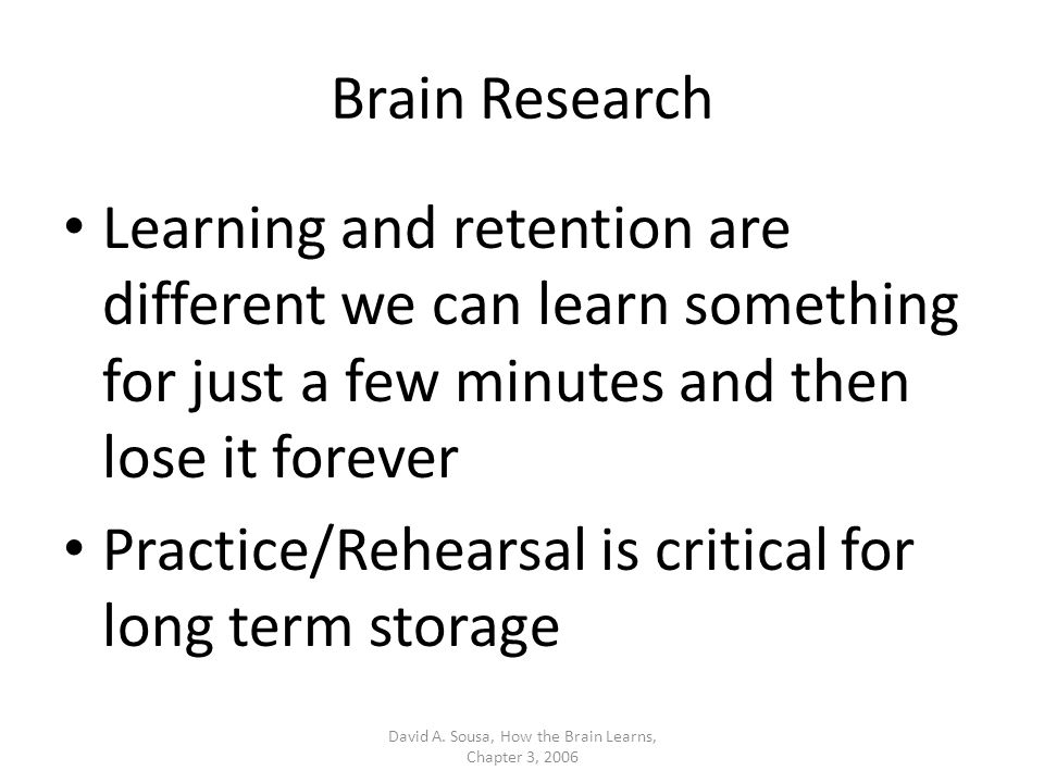 Brain Research Learning and retention are different we can learn something for just a few minutes and then lose it forever Practice/Rehearsal is critical for long term storage David A.