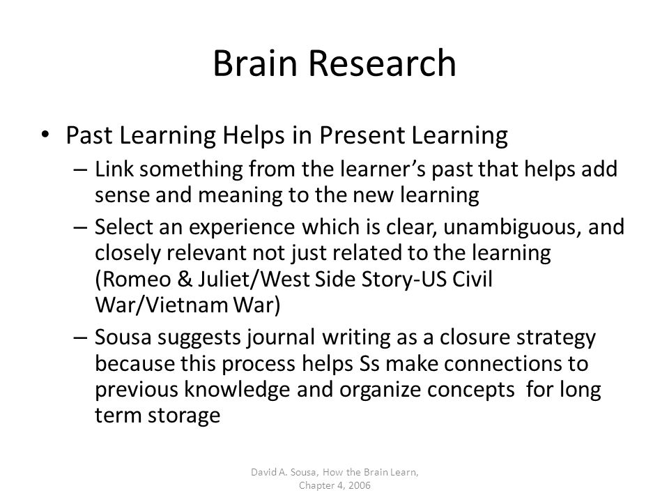 Brain Research Past Learning Helps in Present Learning – Link something from the learner's past that helps add sense and meaning to the new learning – Select an experience which is clear, unambiguous, and closely relevant not just related to the learning (Romeo & Juliet/West Side Story-US Civil War/Vietnam War) – Sousa suggests journal writing as a closure strategy because this process helps Ss make connections to previous knowledge and organize concepts for long term storage David A.