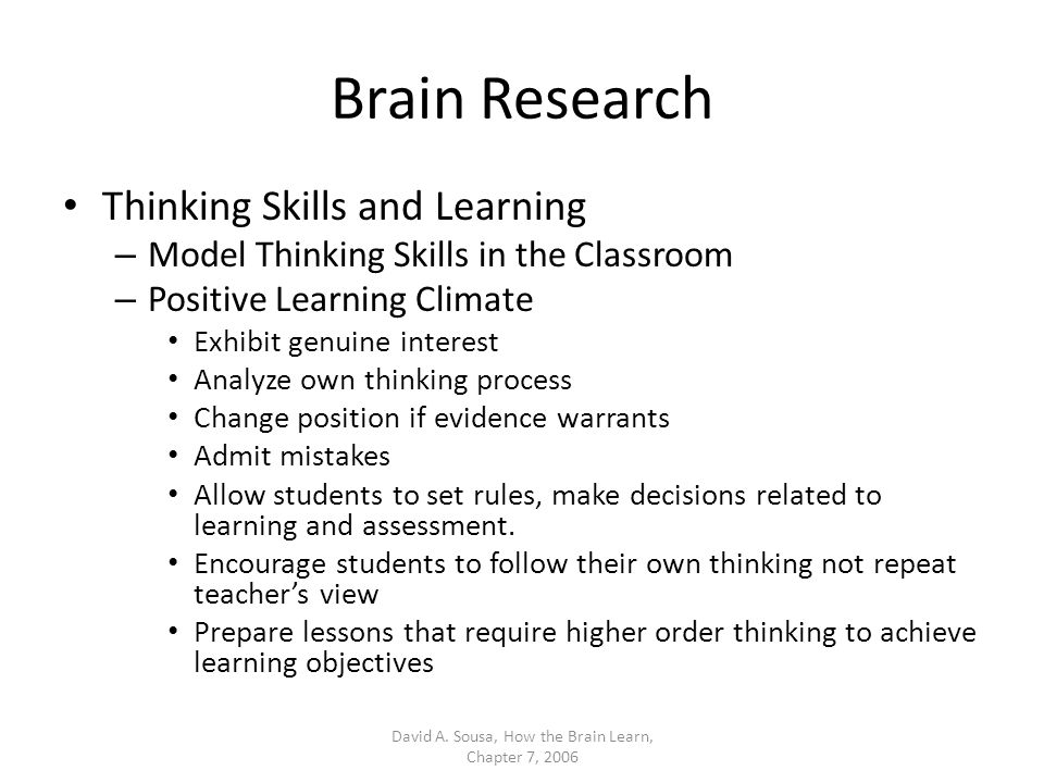 Brain Research Thinking Skills and Learning – Model Thinking Skills in the Classroom – Positive Learning Climate Exhibit genuine interest Analyze own thinking process Change position if evidence warrants Admit mistakes Allow students to set rules, make decisions related to learning and assessment.