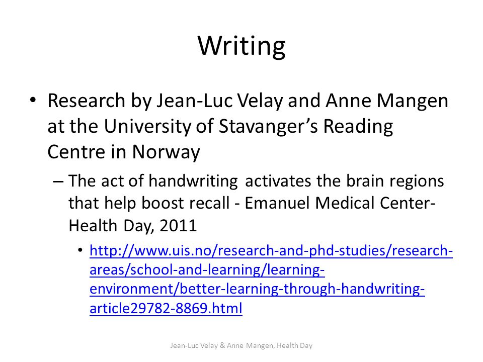 Writing Research by Jean-Luc Velay and Anne Mangen at the University of Stavanger's Reading Centre in Norway – The act of handwriting activates the brain regions that help boost recall - Emanuel Medical Center- Health Day, 2011 http://www.uis.no/research-and-phd-studies/research- areas/school-and-learning/learning- environment/better-learning-through-handwriting- article29782-8869.html http://www.uis.no/research-and-phd-studies/research- areas/school-and-learning/learning- environment/better-learning-through-handwriting- article29782-8869.html Jean-Luc Velay & Anne Mangen, Health Day