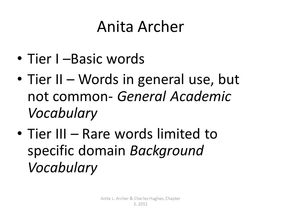 Anita Archer Tier I –Basic words Tier II – Words in general use, but not common- General Academic Vocabulary Tier III – Rare words limited to specific domain Background Vocabulary Anita L.