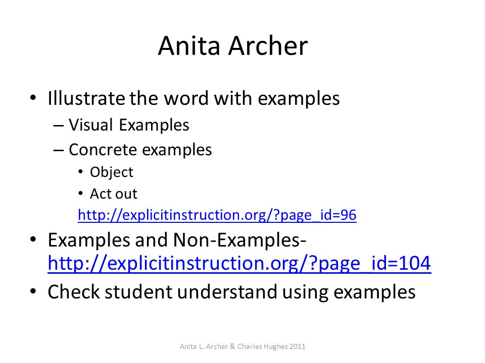 Anita Archer Illustrate the word with examples – Visual Examples – Concrete examples Object Act out http://explicitinstruction.org/ page_id=96 Examples and Non-Examples- http://explicitinstruction.org/ page_id=104 http://explicitinstruction.org/ page_id=104 Check student understand using examples Anita L.