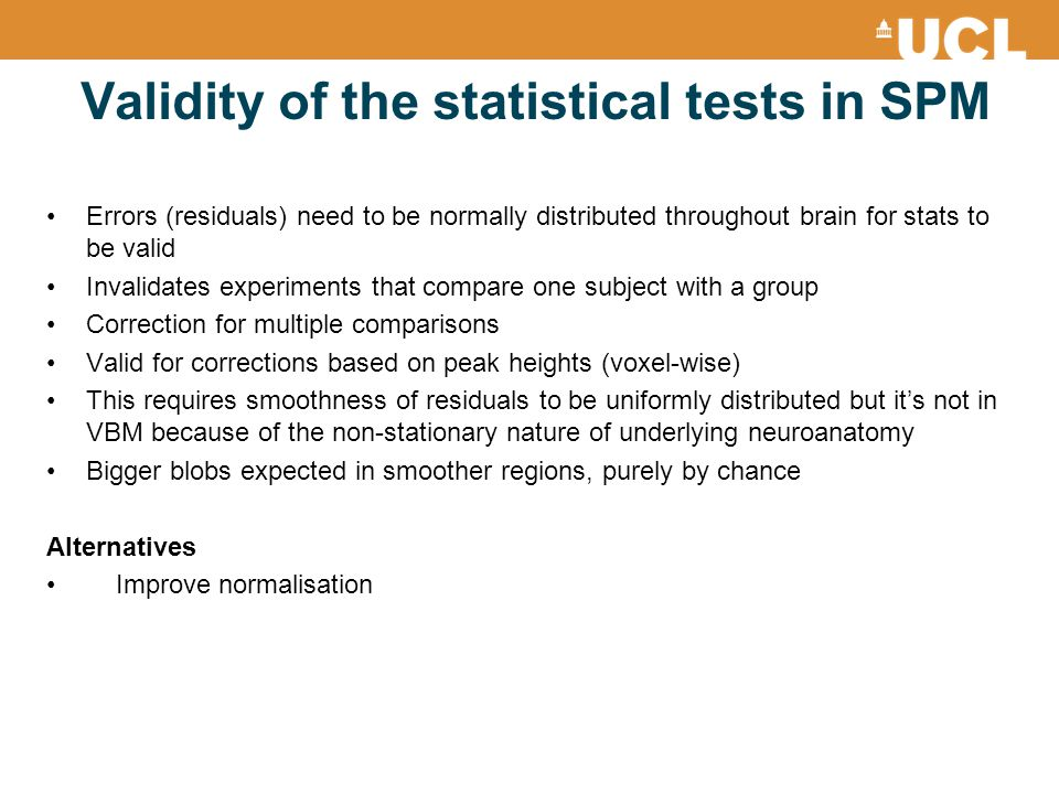 Validity of the statistical tests in SPM Errors (residuals) need to be normally distributed throughout brain for stats to be valid Invalidates experiments that compare one subject with a group Correction for multiple comparisons Valid for corrections based on peak heights (voxel-wise) This requires smoothness of residuals to be uniformly distributed but it's not in VBM because of the non-stationary nature of underlying neuroanatomy Bigger blobs expected in smoother regions, purely by chance Alternatives Improve normalisation