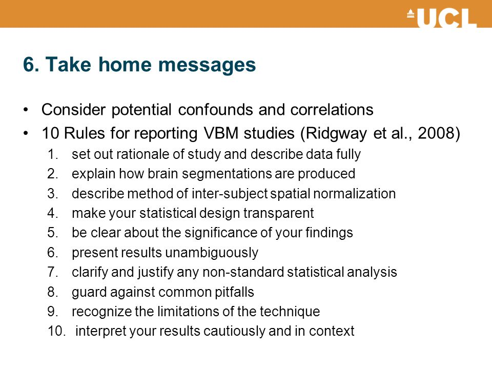 Consider potential confounds and correlations 10 Rules for reporting VBM studies (Ridgway et al., 2008) 1.set out rationale of study and describe data fully 2.explain how brain segmentations are produced 3.describe method of inter-subject spatial normalization 4.make your statistical design transparent 5.be clear about the significance of your findings 6.present results unambiguously 7.clarify and justify any non-standard statistical analysis 8.guard against common pitfalls 9.recognize the limitations of the technique 10.