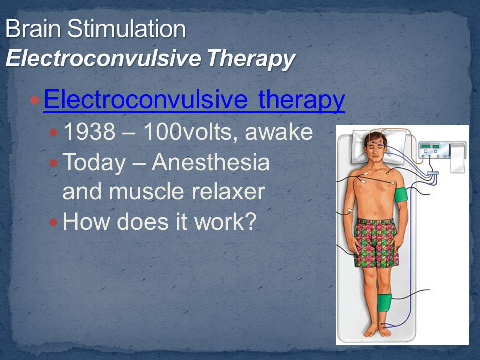 Electroconvulsive therapy 1938 – 100volts, awake Today – Anesthesia mmm and muscle relaxer How does it work?