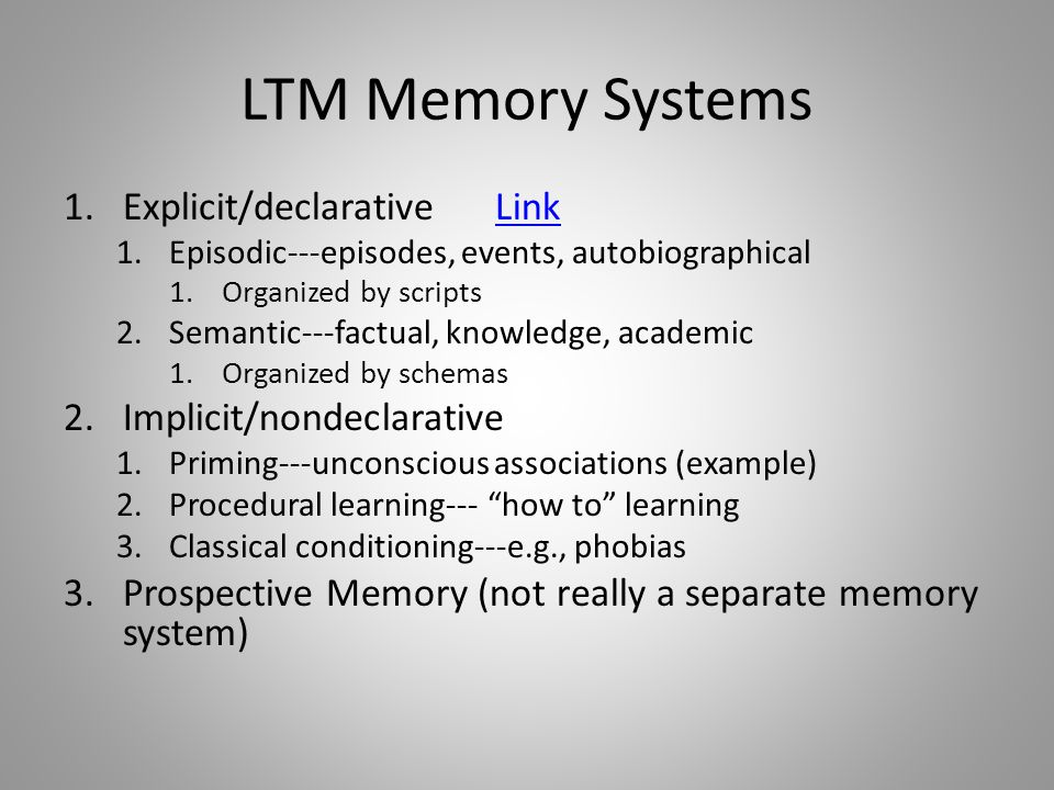 LTM Memory Systems 1.Explicit/declarative LinkLink 1.Episodic---episodes, events, autobiographical 1.Organized by scripts 2.Semantic---factual, knowledge, academic 1.Organized by schemas 2.Implicit/nondeclarative 1.Priming---unconscious associations (example) 2.Procedural learning--- how to learning 3.Classical conditioning---e.g., phobias 3.Prospective Memory (not really a separate memory system)