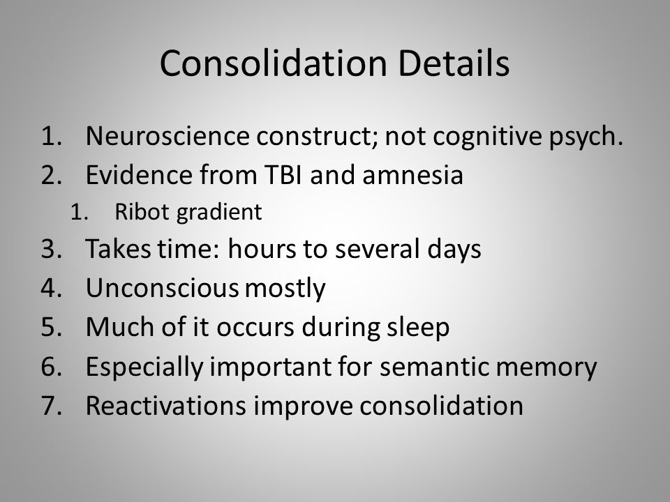 Consolidation Details 1.Neuroscience construct; not cognitive psych.
