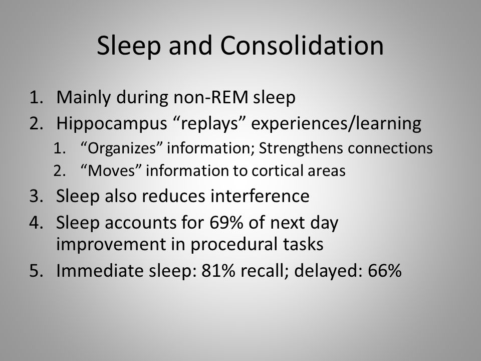 Sleep and Consolidation 1.Mainly during non-REM sleep 2.Hippocampus replays experiences/learning 1. Organizes information; Strengthens connections 2. Moves information to cortical areas 3.Sleep also reduces interference 4.Sleep accounts for 69% of next day improvement in procedural tasks 5.Immediate sleep: 81% recall; delayed: 66%