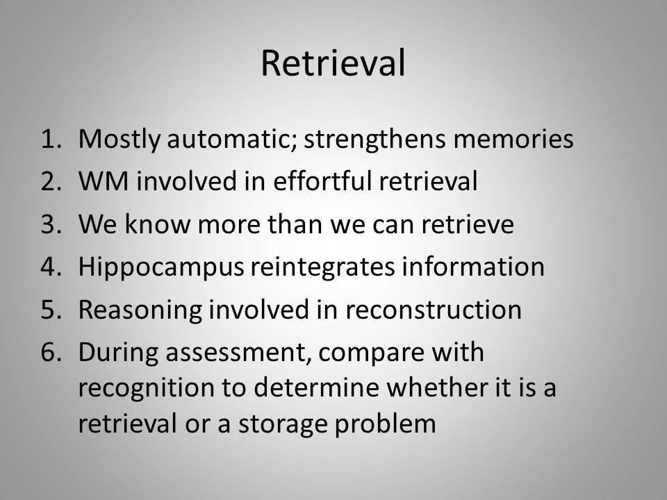 Retrieval 1.Mostly automatic; strengthens memories 2.WM involved in effortful retrieval 3.We know more than we can retrieve 4.Hippocampus reintegrates information 5.Reasoning involved in reconstruction 6.During assessment, compare with recognition to determine whether it is a retrieval or a storage problem