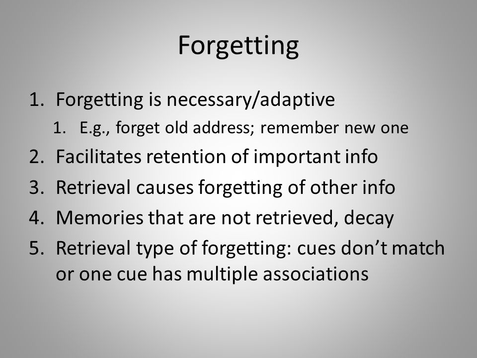 Forgetting 1.Forgetting is necessary/adaptive 1.E.g., forget old address; remember new one 2.Facilitates retention of important info 3.Retrieval causes forgetting of other info 4.Memories that are not retrieved, decay 5.Retrieval type of forgetting: cues don't match or one cue has multiple associations