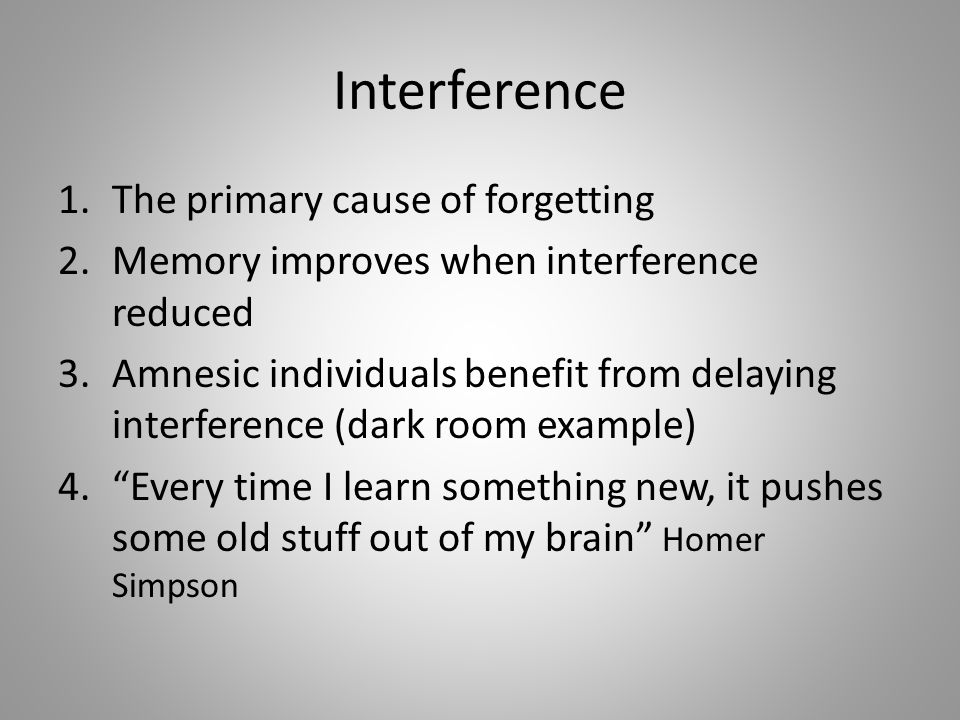 Interference 1.The primary cause of forgetting 2.Memory improves when interference reduced 3.Amnesic individuals benefit from delaying interference (dark room example) 4. Every time I learn something new, it pushes some old stuff out of my brain Homer Simpson