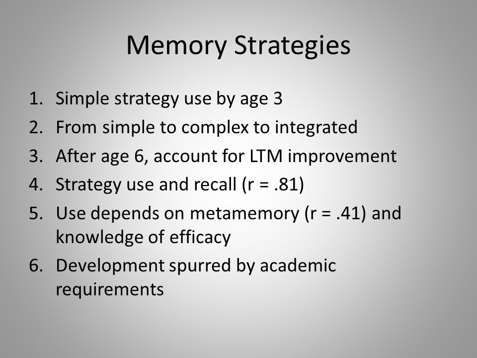 Memory Strategies 1.Simple strategy use by age 3 2.From simple to complex to integrated 3.After age 6, account for LTM improvement 4.Strategy use and recall (r =.81) 5.Use depends on metamemory (r =.41) and knowledge of efficacy 6.Development spurred by academic requirements