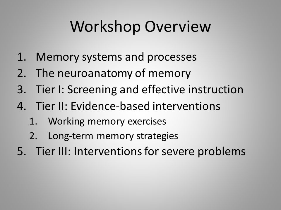 Workshop Overview 1.Memory systems and processes 2.The neuroanatomy of memory 3.Tier I: Screening and effective instruction 4.Tier II: Evidence-based interventions 1.Working memory exercises 2.Long-term memory strategies 5.Tier III: Interventions for severe problems
