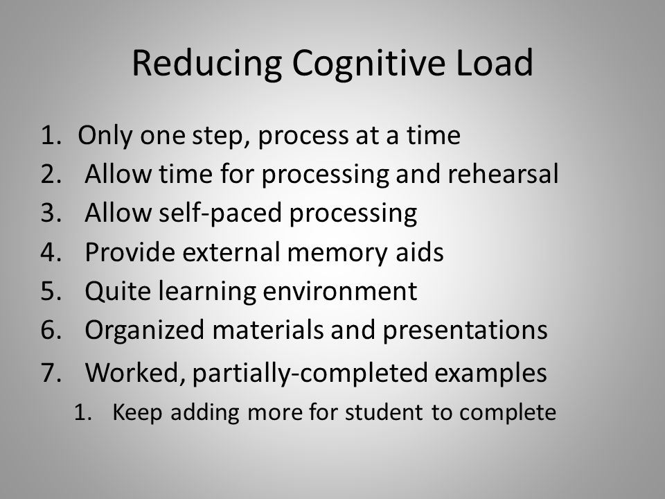 Reducing Cognitive Load 1.Only one step, process at a time 2.Allow time for processing and rehearsal 3.Allow self-paced processing 4.Provide external memory aids 5.Quite learning environment 6.Organized materials and presentations 7.Worked, partially-completed examples 1.Keep adding more for student to complete