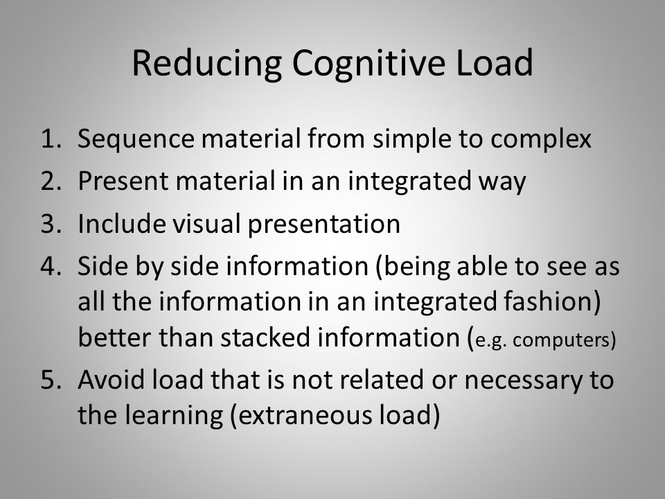 Reducing Cognitive Load 1.Sequence material from simple to complex 2.Present material in an integrated way 3.Include visual presentation 4.Side by side information (being able to see as all the information in an integrated fashion) better than stacked information ( e.g.