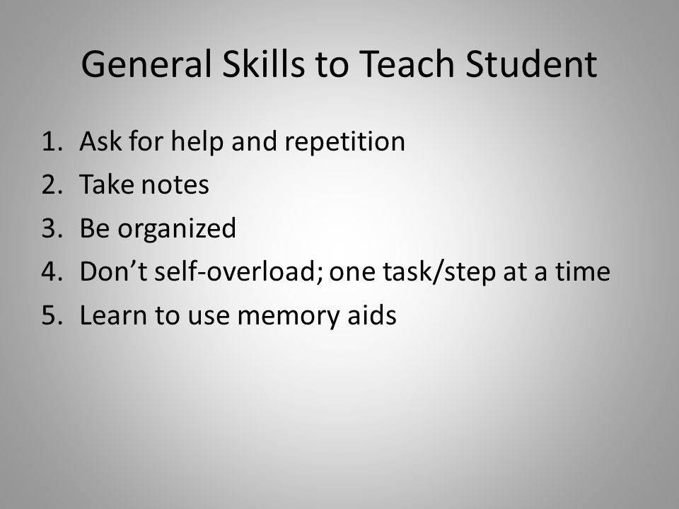 General Skills to Teach Student 1.Ask for help and repetition 2.Take notes 3.Be organized 4.Don't self-overload; one task/step at a time 5.Learn to use memory aids