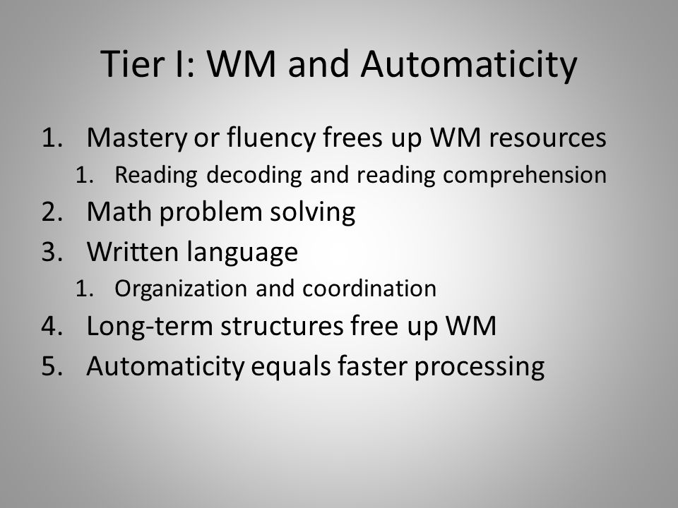 Tier I: WM and Automaticity 1.Mastery or fluency frees up WM resources 1.Reading decoding and reading comprehension 2.Math problem solving 3.Written language 1.Organization and coordination 4.Long-term structures free up WM 5.Automaticity equals faster processing