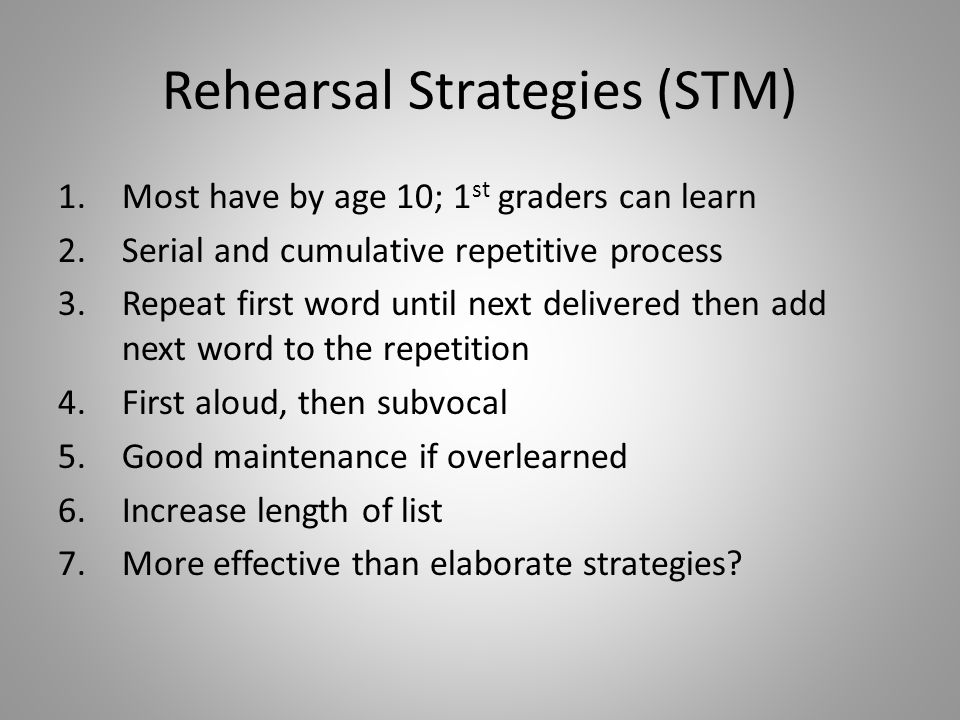 Rehearsal Strategies (STM) 1.Most have by age 10; 1 st graders can learn 2.Serial and cumulative repetitive process 3.Repeat first word until next delivered then add next word to the repetition 4.First aloud, then subvocal 5.Good maintenance if overlearned 6.Increase length of list 7.More effective than elaborate strategies