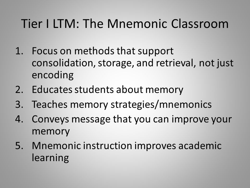 Tier I LTM: The Mnemonic Classroom 1.Focus on methods that support consolidation, storage, and retrieval, not just encoding 2.Educates students about memory 3.Teaches memory strategies/mnemonics 4.Conveys message that you can improve your memory 5.Mnemonic instruction improves academic learning