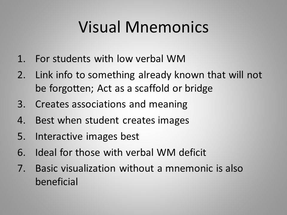Visual Mnemonics 1.For students with low verbal WM 2.Link info to something already known that will not be forgotten; Act as a scaffold or bridge 3.Creates associations and meaning 4.Best when student creates images 5.Interactive images best 6.Ideal for those with verbal WM deficit 7.Basic visualization without a mnemonic is also beneficial