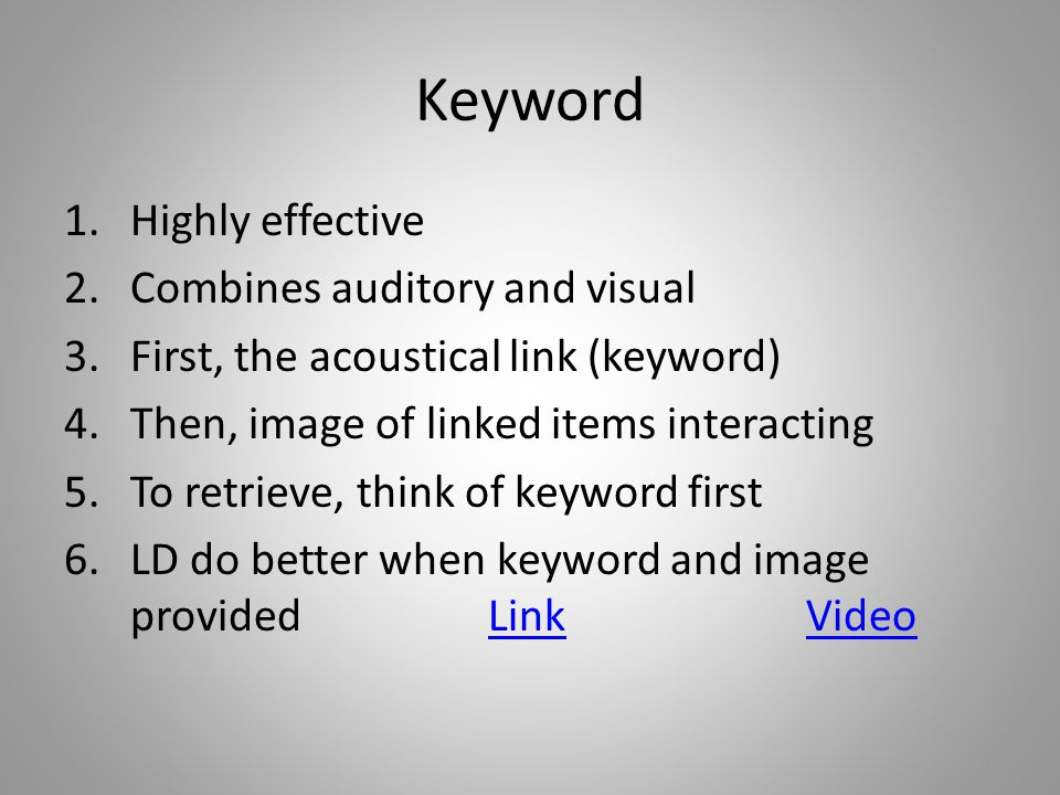 Keyword 1.Highly effective 2.Combines auditory and visual 3.First, the acoustical link (keyword) 4.Then, image of linked items interacting 5.To retrieve, think of keyword first 6.LD do better when keyword and image providedLinkVideoLinkVideo