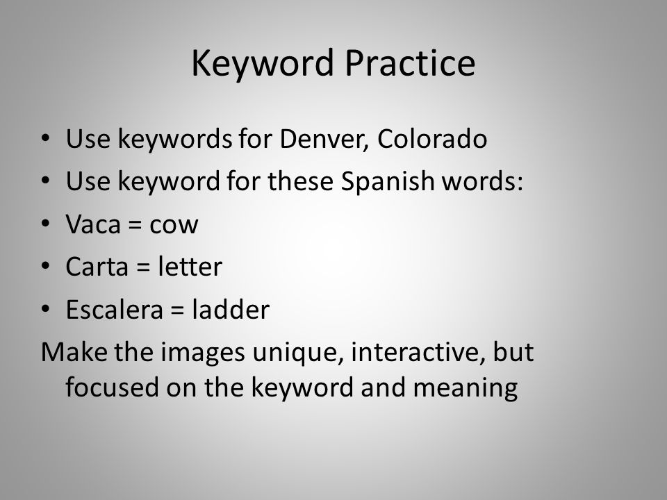 Keyword Practice Use keywords for Denver, Colorado Use keyword for these Spanish words: Vaca = cow Carta = letter Escalera = ladder Make the images unique, interactive, but focused on the keyword and meaning