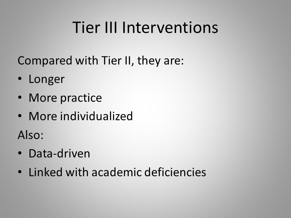 Tier III Interventions Compared with Tier II, they are: Longer More practice More individualized Also: Data-driven Linked with academic deficiencies