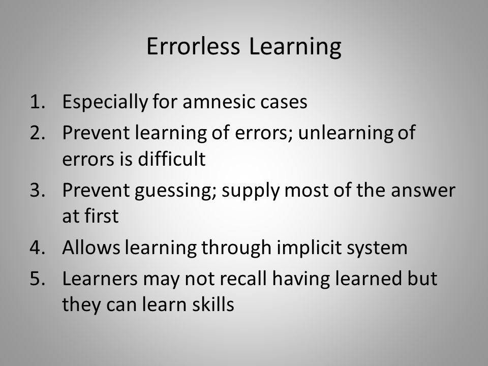 Errorless Learning 1.Especially for amnesic cases 2.Prevent learning of errors; unlearning of errors is difficult 3.Prevent guessing; supply most of the answer at first 4.Allows learning through implicit system 5.Learners may not recall having learned but they can learn skills