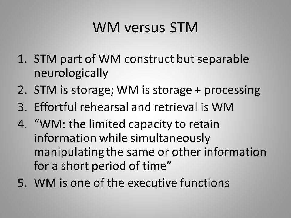 WM versus STM 1.STM part of WM construct but separable neurologically 2.STM is storage; WM is storage + processing 3.Effortful rehearsal and retrieval is WM 4. WM: the limited capacity to retain information while simultaneously manipulating the same or other information for a short period of time 5.WM is one of the executive functions
