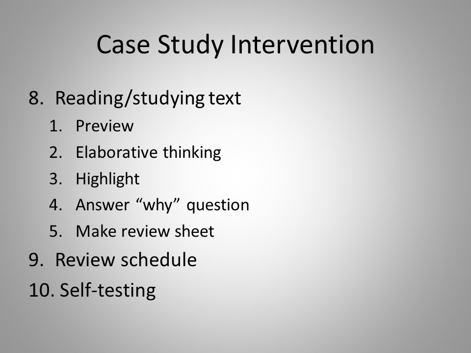 Case Study Intervention 8.Reading/studying text 1.Preview 2.Elaborative thinking 3.Highlight 4.Answer why question 5.Make review sheet 9.Review schedule 10.
