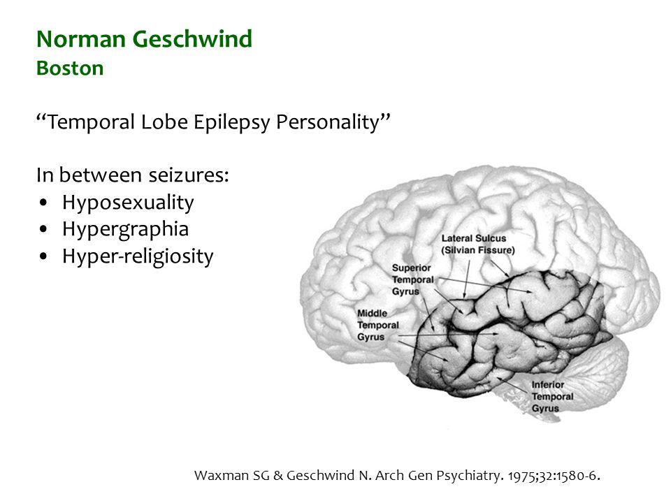 Norman Geschwind Boston Temporal Lobe Epilepsy Personality In between seizures: Hyposexuality Hypergraphia Hyper-religiosity Waxman SG & Geschwind N.