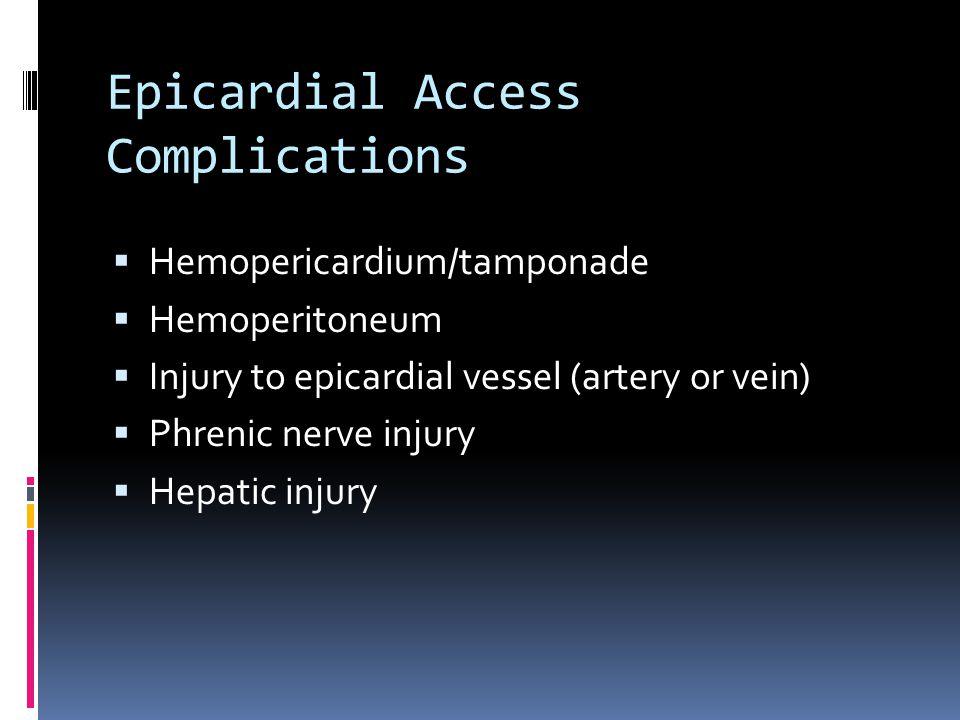 Epicardial Access Complications  Hemopericardium/tamponade  Hemoperitoneum  Injury to epicardial vessel (artery or vein)  Phrenic nerve injury  Hepatic injury