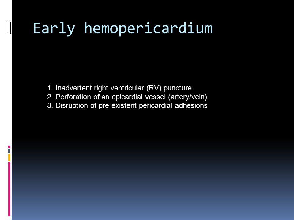 Early hemopericardium 1. Inadvertent right ventricular (RV) puncture 2.