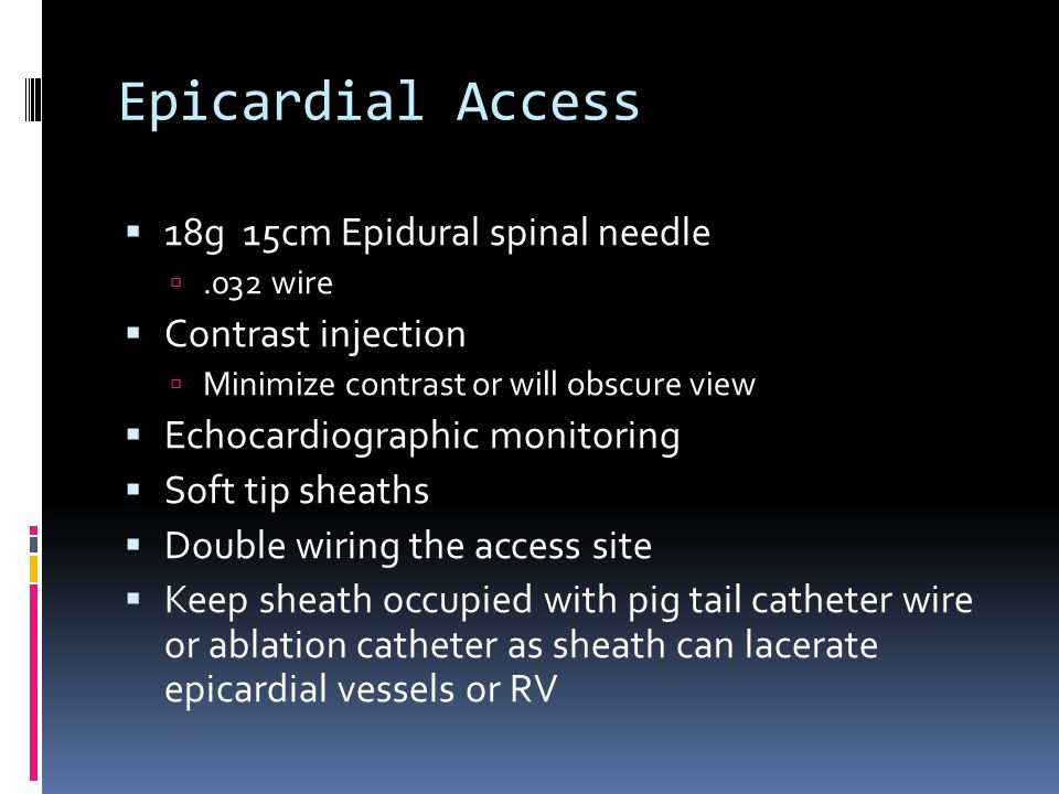 Epicardial Access  18g 15cm Epidural spinal needle .032 wire  Contrast injection  Minimize contrast or will obscure view  Echocardiographic monitoring  Soft tip sheaths  Double wiring the access site  Keep sheath occupied with pig tail catheter wire or ablation catheter as sheath can lacerate epicardial vessels or RV
