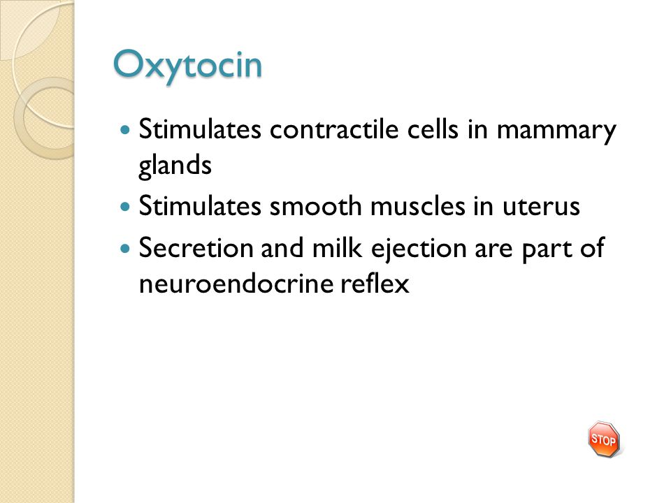 Oxytocin Stimulates contractile cells in mammary glands Stimulates smooth muscles in uterus Secretion and milk ejection are part of neuroendocrine reflex