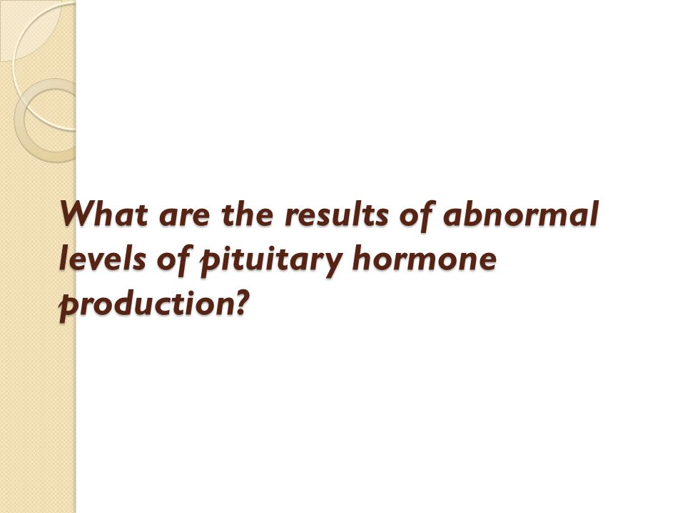 What are the results of abnormal levels of pituitary hormone production?