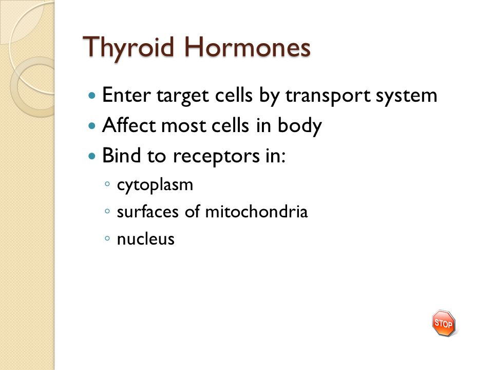 Thyroid Hormones Enter target cells by transport system Affect most cells in body Bind to receptors in: ◦ cytoplasm ◦ surfaces of mitochondria ◦ nucle