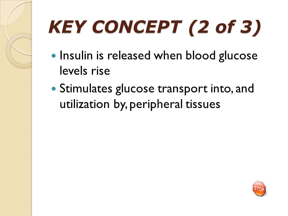 KEY CONCEPT (2 of 3) Insulin is released when blood glucose levels rise Stimulates glucose transport into, and utilization by, peripheral tissues