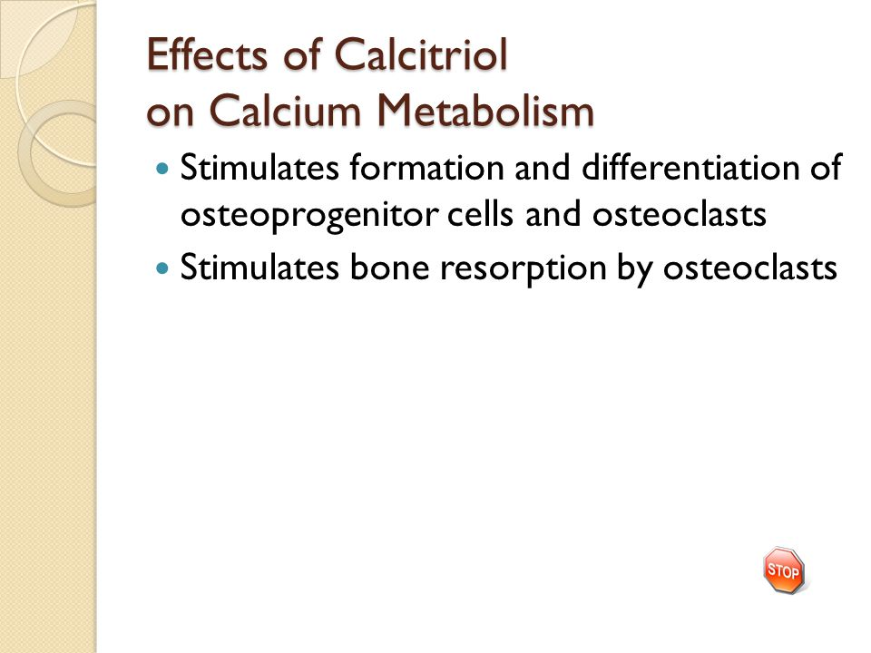 Effects of Calcitriol on Calcium Metabolism Stimulates formation and differentiation of osteoprogenitor cells and osteoclasts Stimulates bone resorption by osteoclasts