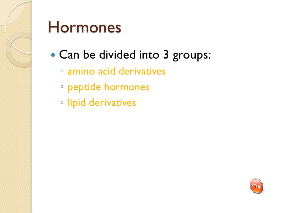 Hormones Can be divided into 3 groups: ◦ amino acid derivatives ◦ peptide hormones ◦ lipid derivatives